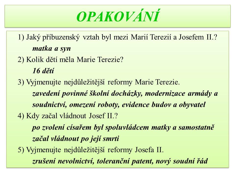 OPAKOVÁNÍ 1) Jaký příbuzenský vztah byl mezi Marií Terezií a Josefem II.? matka a syn 2) Kolik dětí měla Marie Terezie? 16 dětí 3) Vyjmenujte nejdůlež