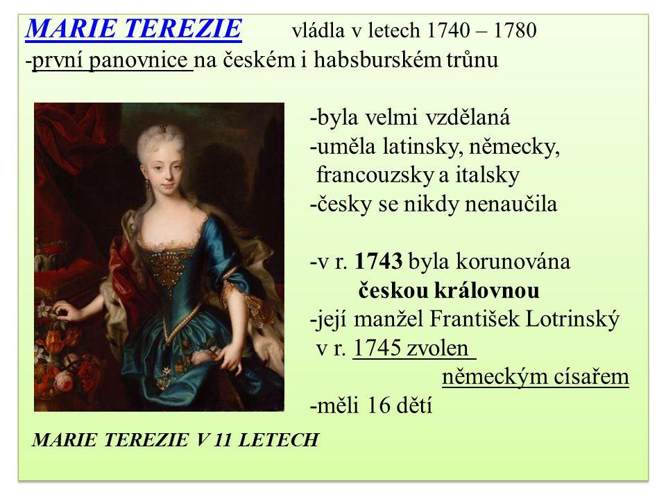 MARIE TEREZIE MARIE TEREZIE vládla v letech 1740 – 1780 - první panovnice na českém i habsburském trůnu -byla velmi vzdělaná -uměla latinsky, německy, francouzsky a italsky -česky se nikdy nenaučila -v r.