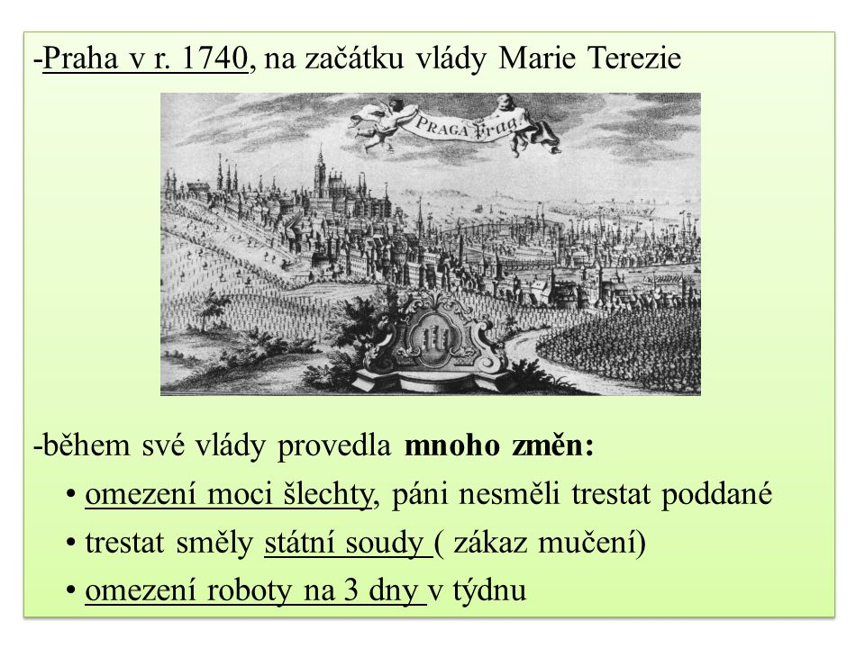 -Praha v r. 1740, na začátku vlády Marie Terezie -během své vlády provedla mnoho změn: omezení moci šlechty, páni nesměli trestat poddané trestat směl