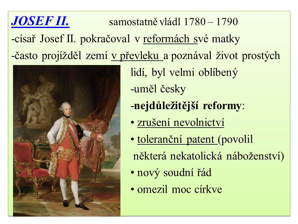 JOSEF II.JOSEF II. samostatně vládl 1780 – 1790 -císař Josef II. pokračoval v reformách své matky -často projížděl zemí v převleku a poznával život pr