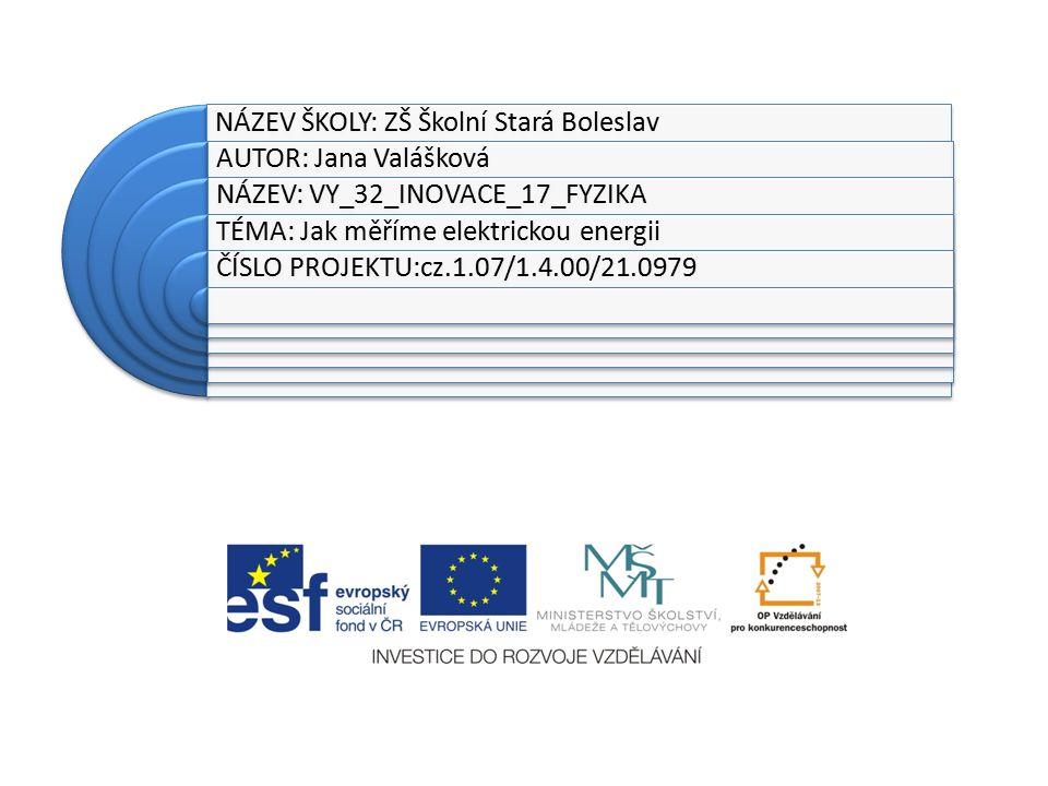 NÁZEV ŠKOLY: ZŠ Školní Stará Boleslav AUTOR: Jana Valášková NÁZEV: VY_32_INOVACE_17_FYZIKA TÉMA: Jak měříme elektrickou energii ČÍSLO PROJEKTU:cz.1.07/1.4.00/21.0979