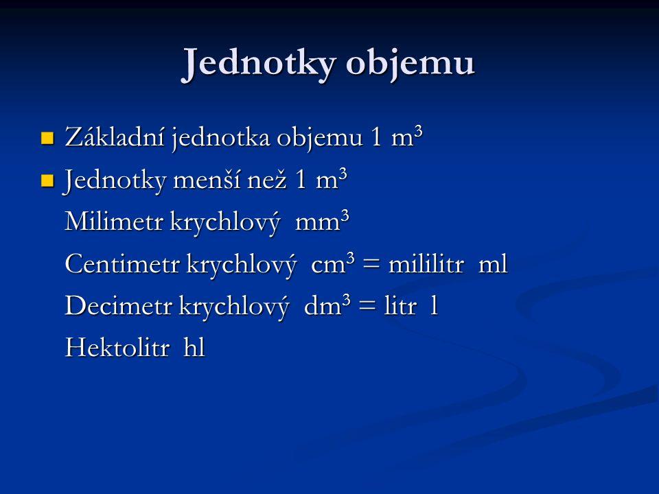 Převádění jednotek objemu 1 0,5 hl (l) = 0,5 hl (l) = 75 dm 3 (m 3 ) = 75 dm 3 (m 3 ) = 0,15 cm 3 (mm 3 ) = 0,15 cm 3 (mm 3 ) = 320 l (hl) = 320 l (hl) = 12 850 mm 3 (dm 3 ) = 12 850 mm 3 (dm 3 ) = 17,5 l (dm 3 ) = 17,5 l (dm 3 ) = 21,6 m 3 (l) = 21,6 m 3 (l) = 0,021 m 3 (ml) = 0,021 m 3 (ml) =