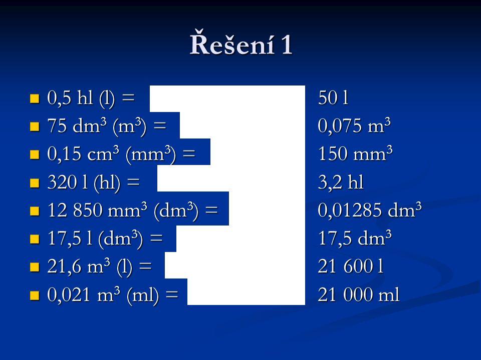 0,5 hl (l) =50 l 0,5 hl (l) =50 l 75 dm 3 (m 3 ) =0,075 m 3 75 dm 3 (m 3 ) =0,075 m 3 0,15 cm 3 (mm 3 ) =150 mm 3 0,15 cm 3 (mm 3 ) =150 mm 3 320 l (hl) =3,2 hl 320 l (hl) =3,2 hl 12 850 mm 3 (dm 3 ) =0,01285 dm 3 12 850 mm 3 (dm 3 ) =0,01285 dm 3 17,5 l (dm 3 ) =17,5 dm 3 17,5 l (dm 3 ) =17,5 dm 3 21,6 m 3 (l) =21 600 l 21,6 m 3 (l) =21 600 l 0,021 m 3 (ml) =21 000 ml 0,021 m 3 (ml) =21 000 ml Řešení 1