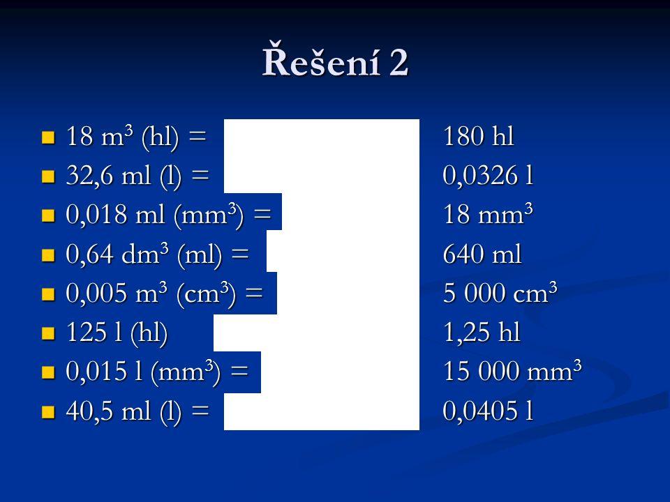 Řešení 2 18 m 3 (hl) =180 hl 18 m 3 (hl) =180 hl 32,6 ml (l) =0,0326 l 32,6 ml (l) =0,0326 l 0,018 ml (mm 3 ) =18 mm 3 0,018 ml (mm 3 ) =18 mm 3 0,64 dm 3 (ml) =640 ml 0,64 dm 3 (ml) =640 ml 0,005 m 3 (cm 3 ) =5 000 cm 3 0,005 m 3 (cm 3 ) =5 000 cm 3 125 l (hl)1,25 hl 125 l (hl)1,25 hl 0,015 l (mm 3 ) =15 000 mm 3 0,015 l (mm 3 ) =15 000 mm 3 40,5 ml (l) =0,0405 l 40,5 ml (l) =0,0405 l