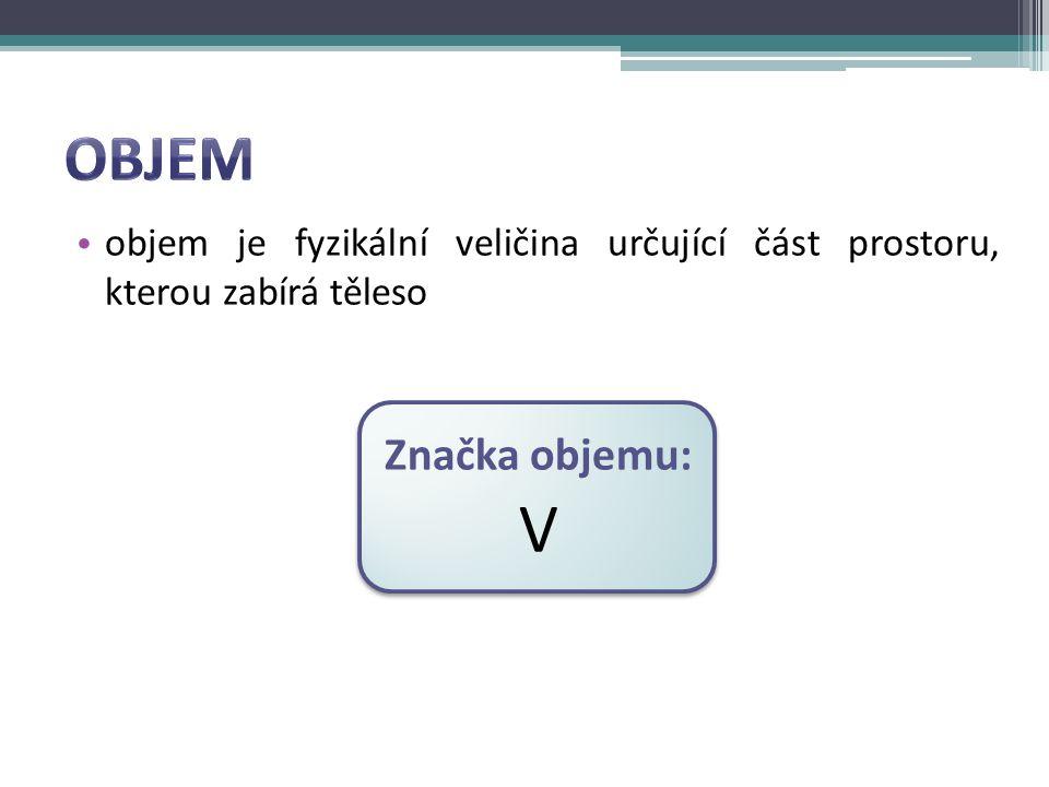 objem je fyzikální veličina určující část prostoru, kterou zabírá těleso Značka objemu: V