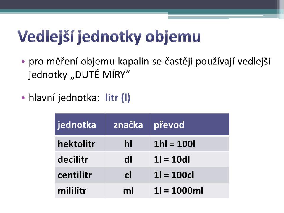 """jednotkaznačkapřevod hektolitrhl1hl = 100l decilitrdl1l = 10dl centilitrcl1l = 100cl mililitrml1l = 1000ml pro měření objemu kapalin se častěji používají vedlejší jednotky """"DUTÉ MÍRY hlavní jednotka: litr (l)"""