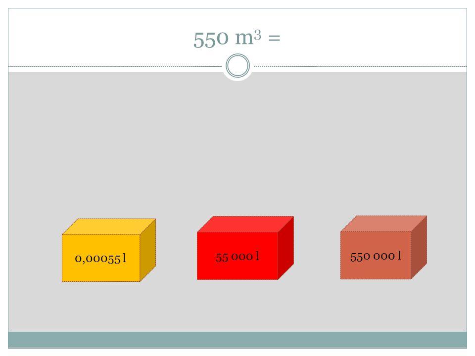 550 m 3 = 0,00055 l 55 000 l 550 000 l