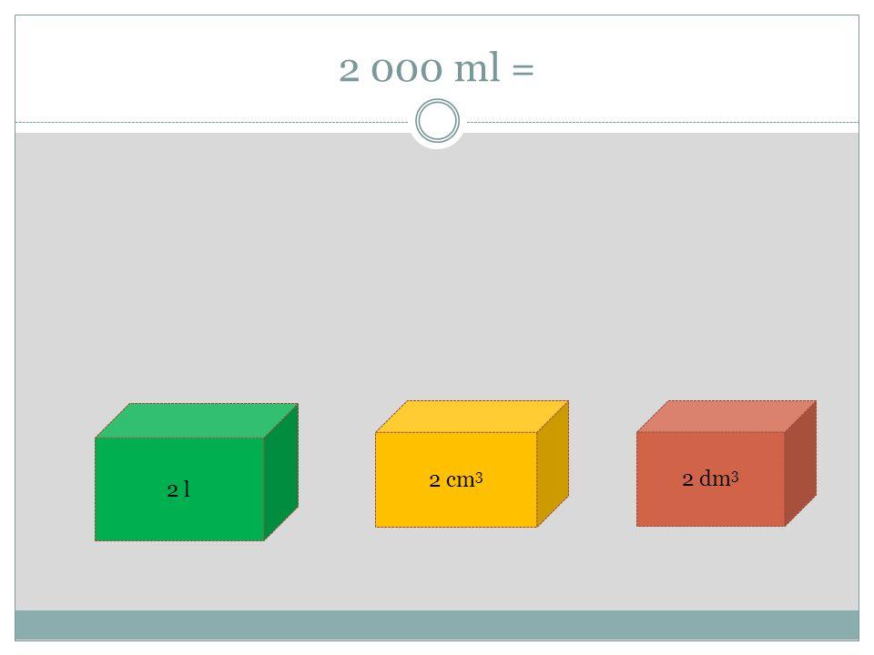 2 000 ml = 2 l 2 cm 3 2 dm 3