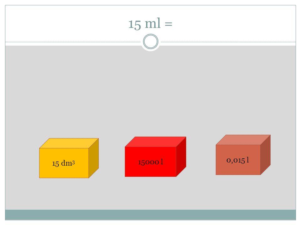 15 ml = 15 dm 3 15000 l 0,015 l