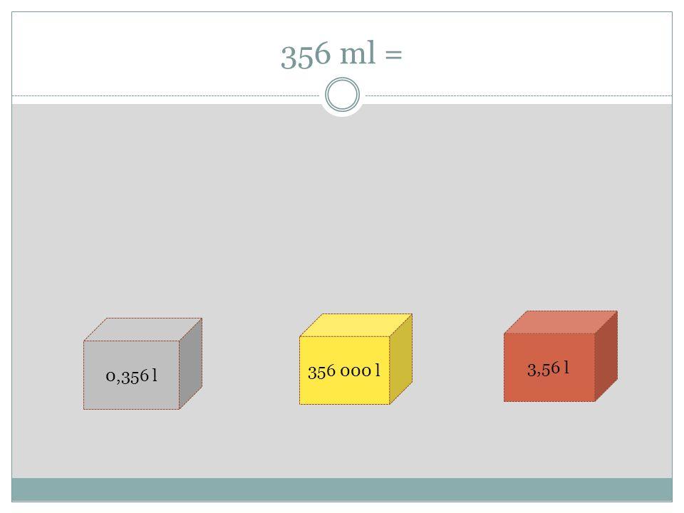 356 ml = 0,356 l 356 000 l 3,56 l