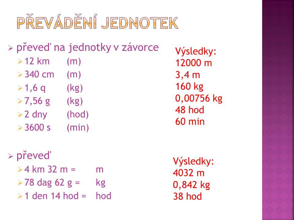  převeď na jednotky v závorce  12 km (m)  340 cm (m)  1,6 q (kg)  7,56 g (kg)  2 dny (hod)  3600 s (min)  převeď  4 km 32 m = m  78 dag 62 g
