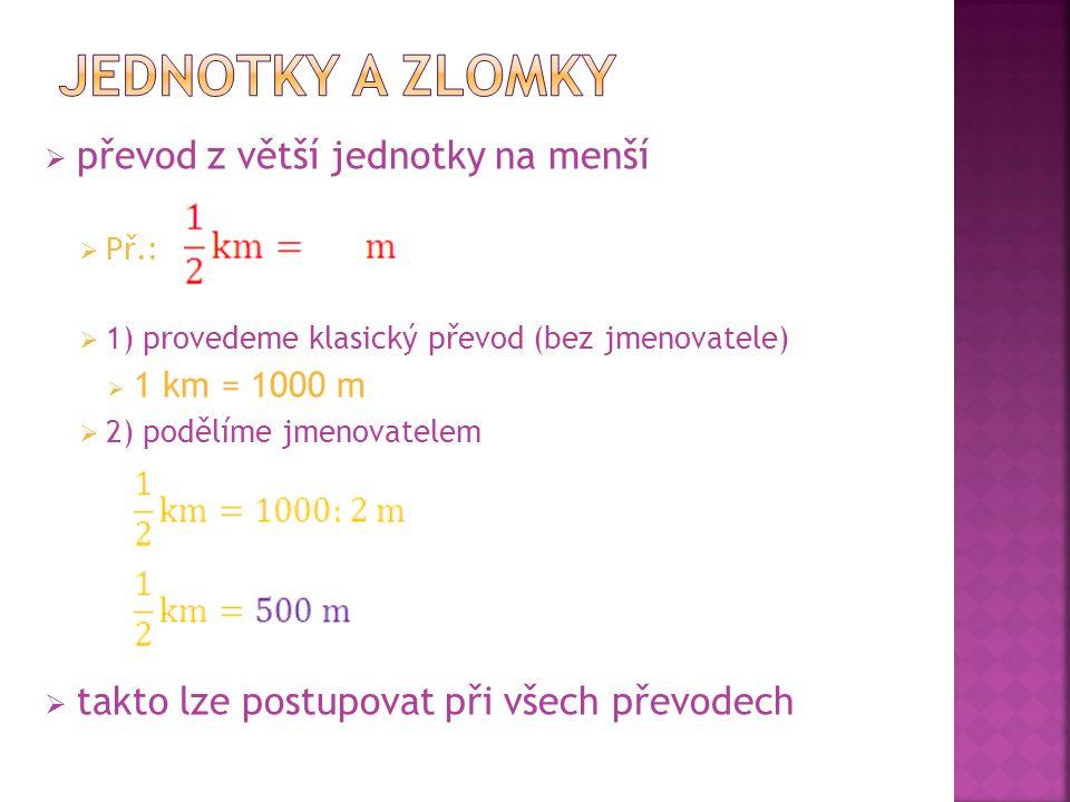  převod z větší jednotky na menší  Př.:  1) provedeme klasický převod (bez jmenovatele)  1 km = 1000 m  2) podělíme jmenovatelem  takto lze post