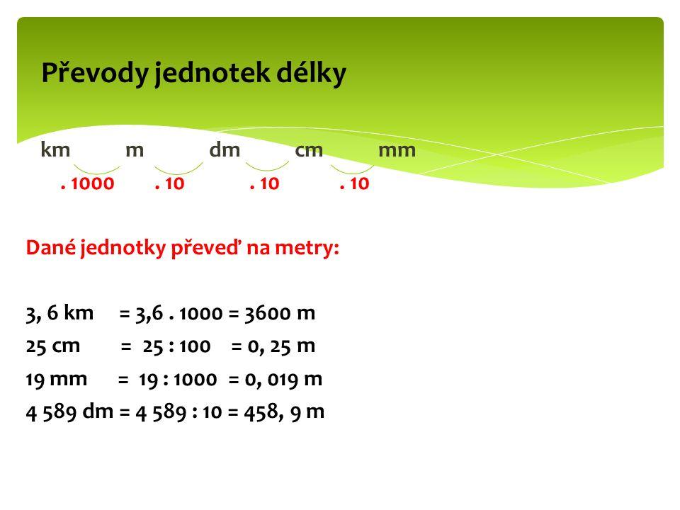 km m dm cm mm. 1000. 10. 10. 10 Dané jednotky převeď na metry: 3, 6 km = 3,6.