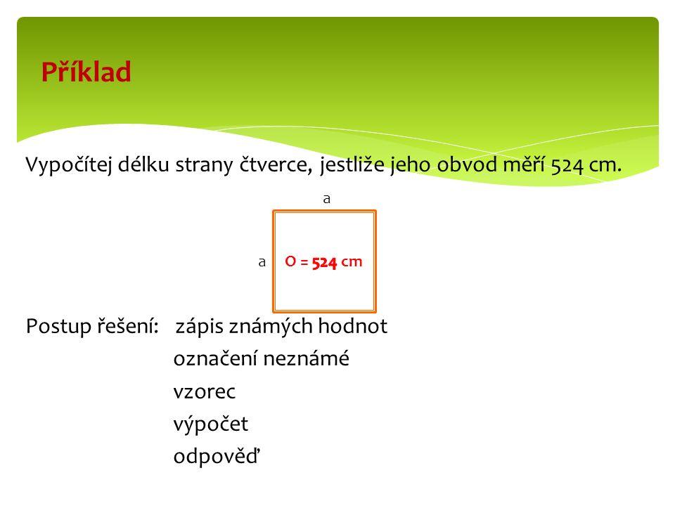 Řešení o = 524 cm a = x /cm/ o = 4.a 524 : 4 = 131 524 = 4.