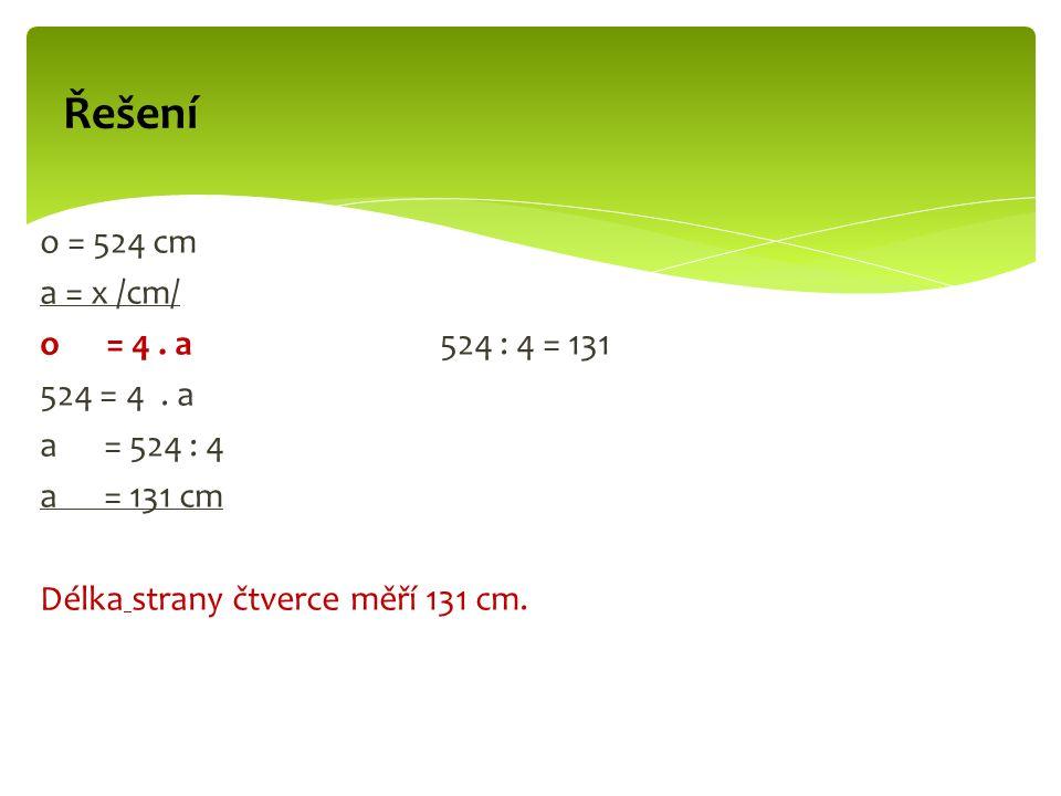 Řešení o = 524 cm a = x /cm/ o = 4. a 524 : 4 = 131 524 = 4.
