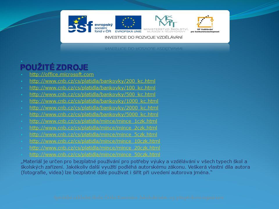"""http://office.microsoft.com http://www.cnb.cz/cs/platidla/bankovky/200_kc.html http://www.cnb.cz/cs/platidla/bankovky/100_kc.html http://www.cnb.cz/cs/platidla/bankovky/500_kc.html http://www.cnb.cz/cs/platidla/bankovky/1000_kc.html http://www.cnb.cz/cs/platidla/bankovky/2000_kc.html http://www.cnb.cz/cs/platidla/bankovky/5000_kc.html http://www.cnb.cz/cs/platidla/mince/mince_1czk.html http://www.cnb.cz/cs/platidla/mince/mince_2czk.html http://www.cnb.cz/cs/platidla/mince/mince_5czk.html http://www.cnb.cz/cs/platidla/mince/mince_10czk.html http://www.cnb.cz/cs/platidla/mince/mince_20czk.html http://www.cnb.cz/cs/platidla/mince/mince_50czk.html """"Materiál je určen pro bezplatné používání pro potřeby výuky a vzdělávání v všech typech škol a školských zařízení."""