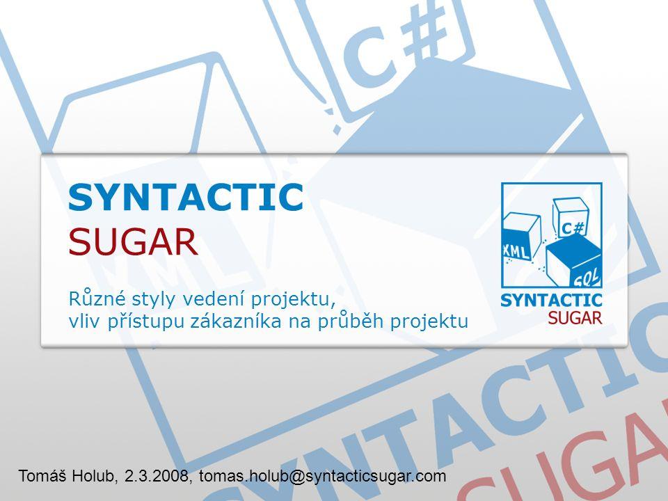 SYNTACTIC SUGAR Různé styly vedení projektu, vliv přístupu zákazníka na průběh projektu Tomáš Holub, 2.3.2008, tomas.holub@syntacticsugar.com