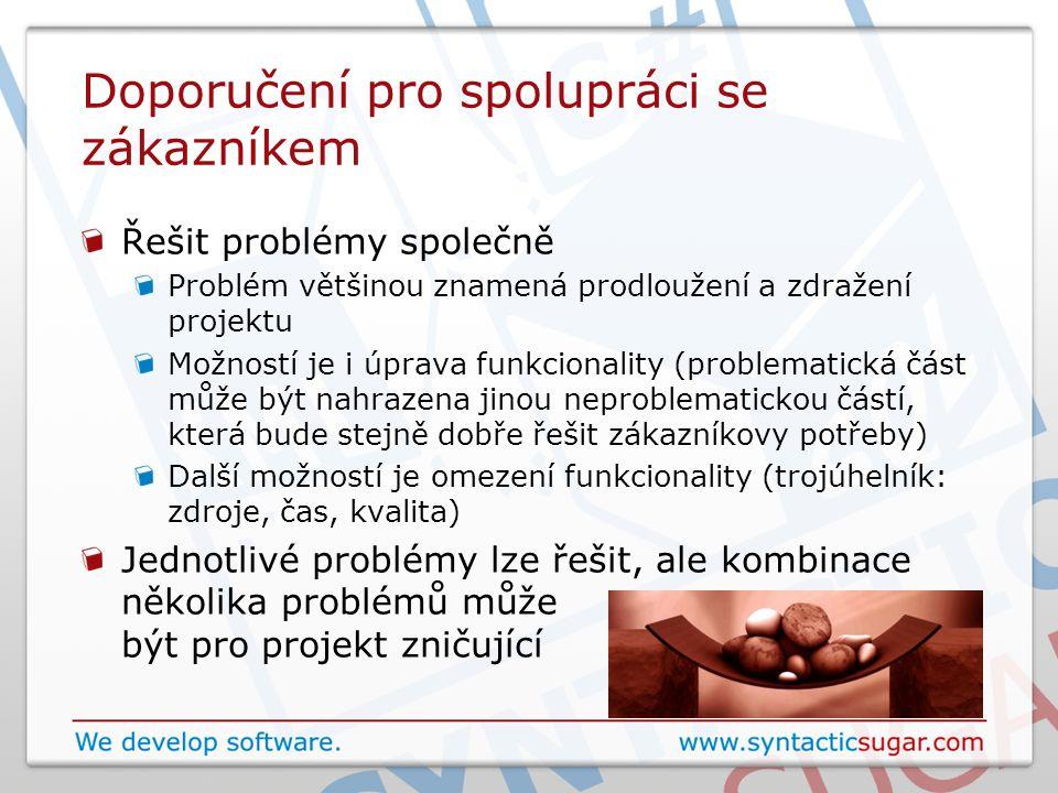 Doporučení pro spolupráci se zákazníkem Řešit problémy společně Problém většinou znamená prodloužení a zdražení projektu Možností je i úprava funkcionality (problematická část může být nahrazena jinou neproblematickou částí, která bude stejně dobře řešit zákazníkovy potřeby) Další možností je omezení funkcionality (trojúhelník: zdroje, čas, kvalita) Jednotlivé problémy lze řešit, ale kombinace několika problémů může být pro projekt zničující