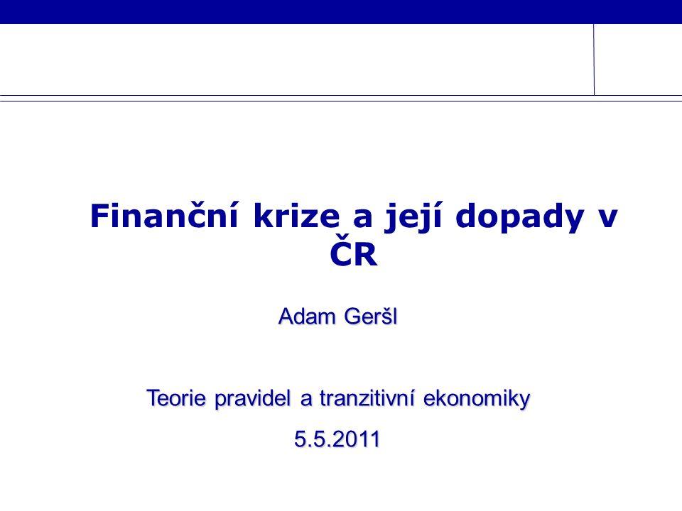 Finanční krize a její dopady v ČR Adam Geršl Teorie pravidel a tranzitivní ekonomiky 5.5.2011
