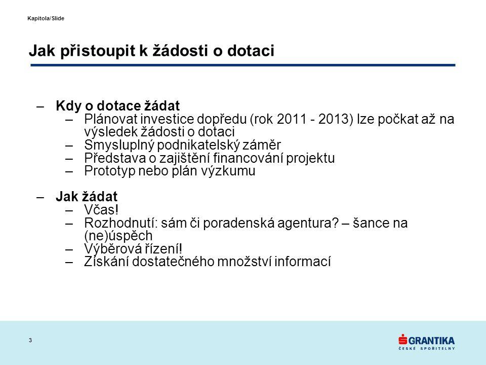 3 Kapitola/Slide Jak přistoupit k žádosti o dotaci –Kdy o dotace žádat –Plánovat investice dopředu (rok 2011 - 2013) lze počkat až na výsledek žádosti o dotaci –Smysluplný podnikatelský záměr –Představa o zajištění financování projektu –Prototyp nebo plán výzkumu –Jak žádat –Včas.