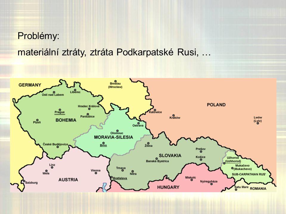 Problémy: materiální ztráty, ztráta Podkarpatské Rusi, …