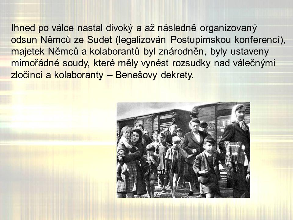 Ihned po válce nastal divoký a až následně organizovaný odsun Němců ze Sudet (legalizován Postupimskou konferencí), majetek Němců a kolaborantů byl znárodněn, byly ustaveny mimořádné soudy, které měly vynést rozsudky nad válečnými zločinci a kolaboranty – Benešovy dekrety.