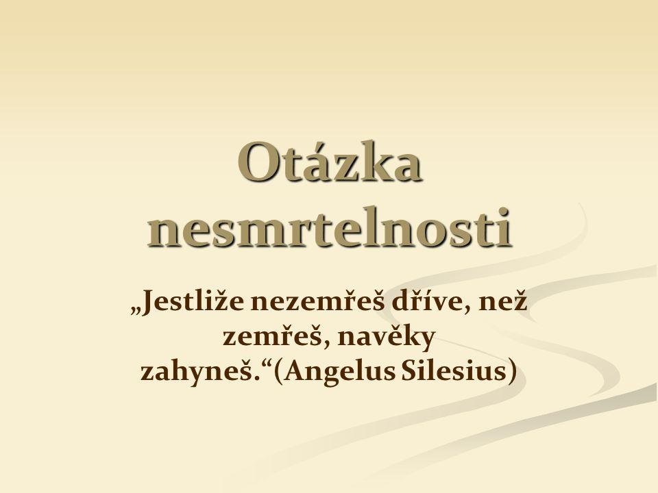 """Otázka nesmrtelnosti """"Jestliže nezemřeš dříve, než zemřeš, navěky zahyneš. (Angelus Silesius)"""