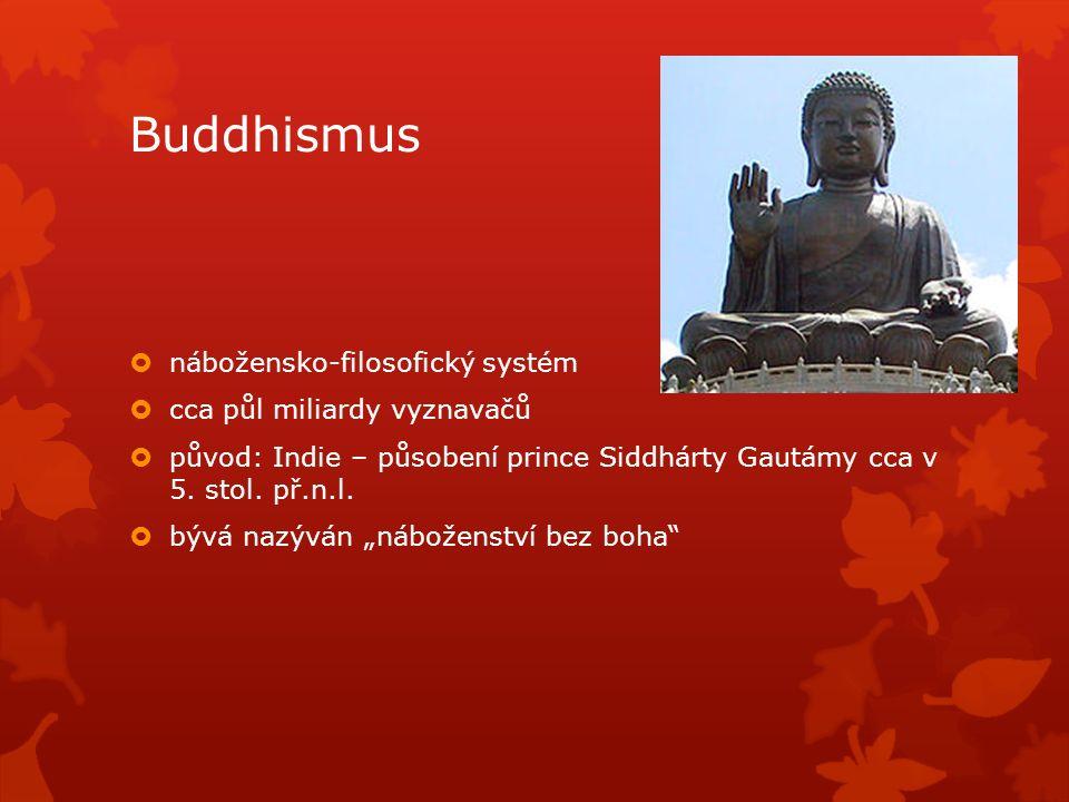  nábožensko-filosofický systém  cca půl miliardy vyznavačů  původ: Indie – působení prince Siddhárty Gautámy cca v 5.