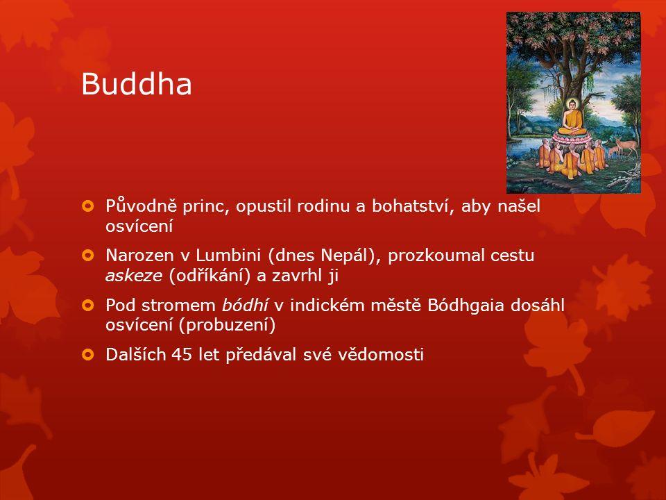 Buddha  Původně princ, opustil rodinu a bohatství, aby našel osvícení  Narozen v Lumbini (dnes Nepál), prozkoumal cestu askeze (odříkání) a zavrhl ji  Pod stromem bódhí v indickém městě Bódhgaia dosáhl osvícení (probuzení)  Dalších 45 let předával své vědomosti