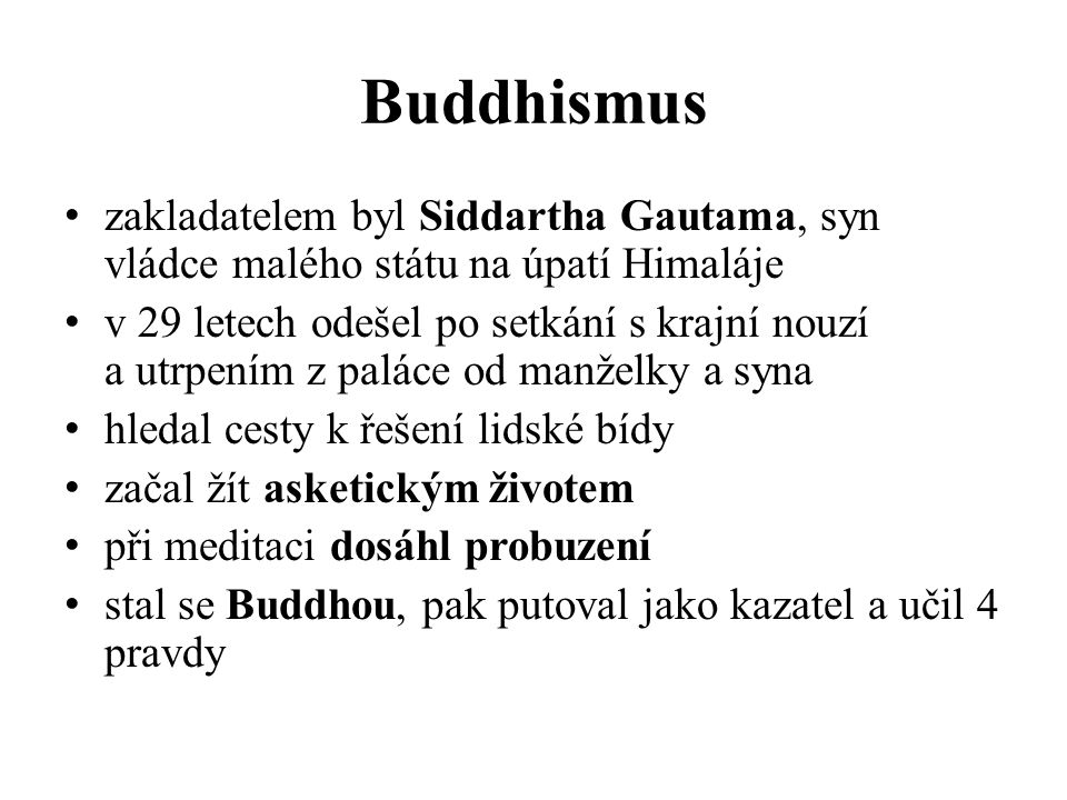 Buddhismus zakladatelem byl Siddartha Gautama, syn vládce malého státu na úpatí Himaláje v 29 letech odešel po setkání s krajní nouzí a utrpením z paláce od manželky a syna hledal cesty k řešení lidské bídy začal žít asketickým životem při meditaci dosáhl probuzení stal se Buddhou, pak putoval jako kazatel a učil 4 pravdy