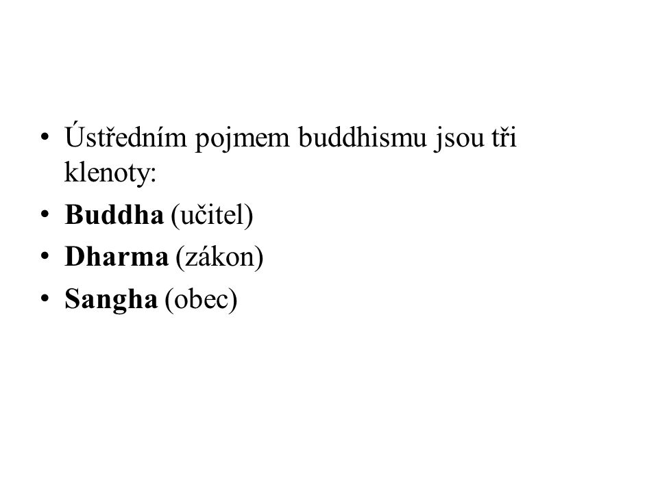 Ústředním pojmem buddhismu jsou tři klenoty: Buddha (učitel) Dharma (zákon) Sangha (obec)