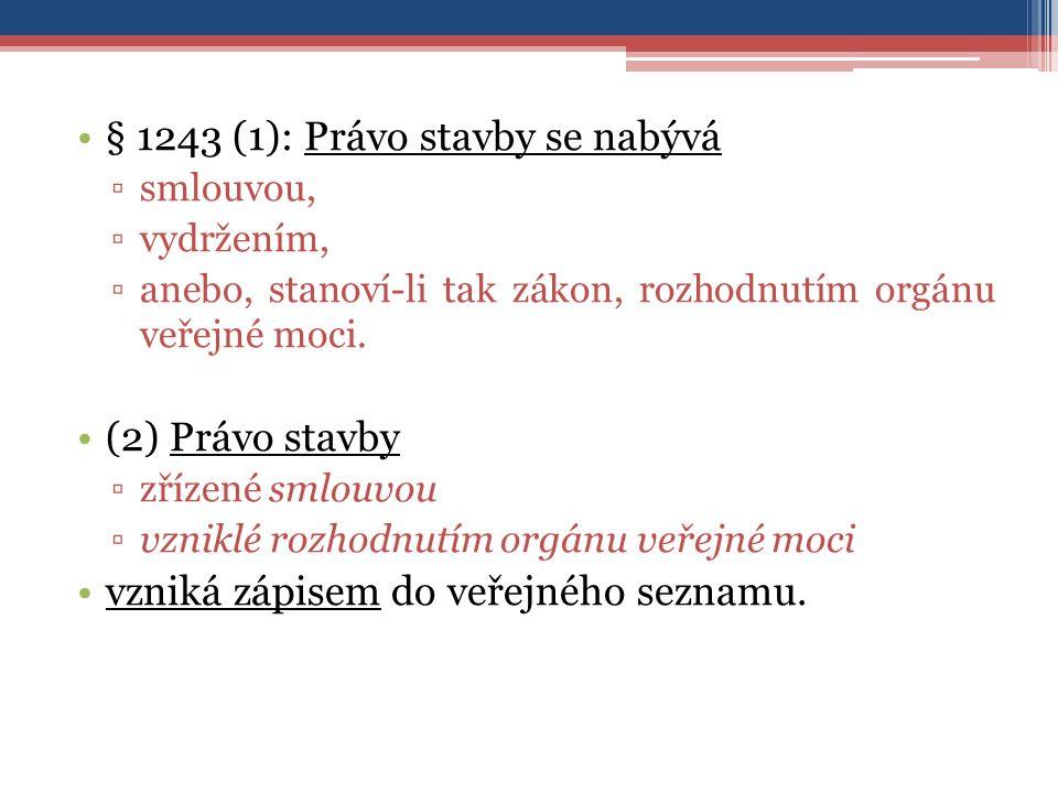 § 1243 (1): Právo stavby se nabývá ▫smlouvou, ▫vydržením, ▫anebo, stanoví-li tak zákon, rozhodnutím orgánu veřejné moci.