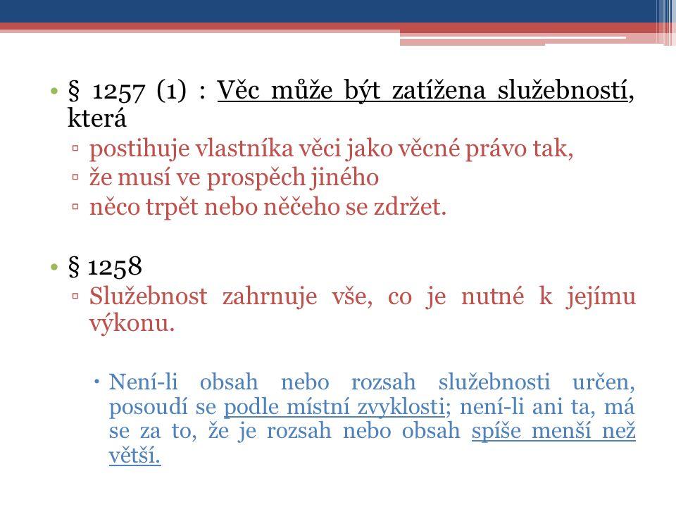 § 1257 (1) : Věc může být zatížena služebností, která ▫postihuje vlastníka věci jako věcné právo tak, ▫že musí ve prospěch jiného ▫něco trpět nebo něčeho se zdržet.