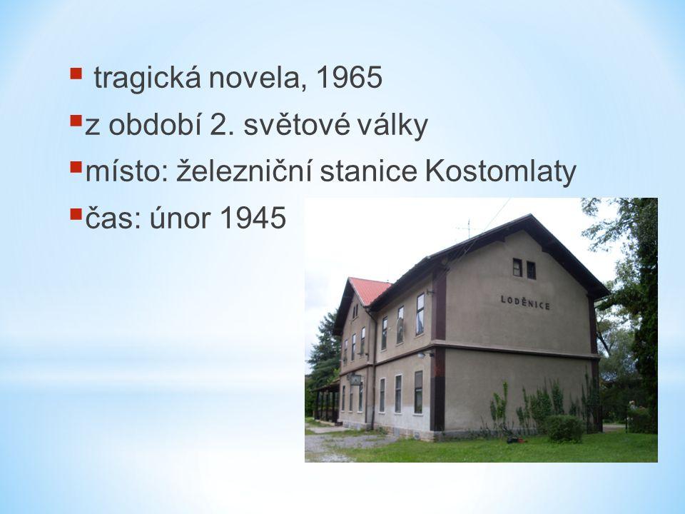  tragická novela, 1965  z období 2. světové války  místo: železniční stanice Kostomlaty  čas: únor 1945