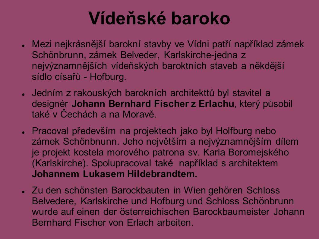 Vídeňské baroko Mezi nejkrásnější barokní stavby ve Vídni patří například zámek Schönbrunn, zámek Belveder, Karlskirche-jedna z nejvýznamnějších vídeňských baroktních staveb a někdější sídlo císařů - Hofburg.