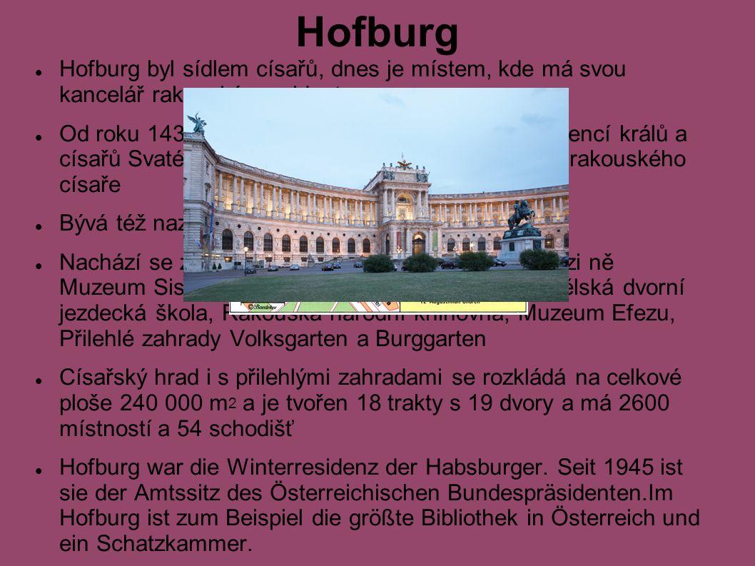 Hofburg Hofburg byl sídlem císařů, dnes je místem, kde má svou kancelář rakouský prezident Od roku 1438-1583 a 1612-1806 byl Hofburg rezidencí králů a císařů Svaté říše římské a do roku 1918 rezidencí rakouského císaře Bývá též nazýván jako zimní rezidence Nachází se zde řada turistických lákadel.