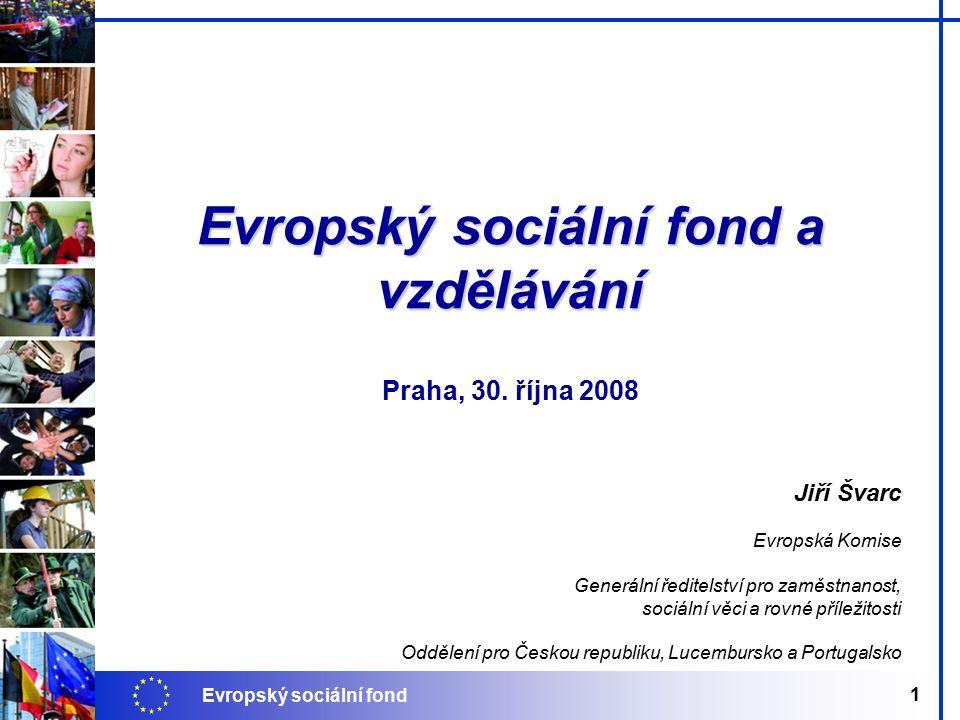 Evropský sociální fond 1 Jiří Švarc Evropská Komise Generální ředitelství pro zaměstnanost, sociální věci a rovné příležitosti Oddělení pro Českou republiku, Lucembursko a Portugalsko Evropský sociální fond a vzdělávání Praha, 30.