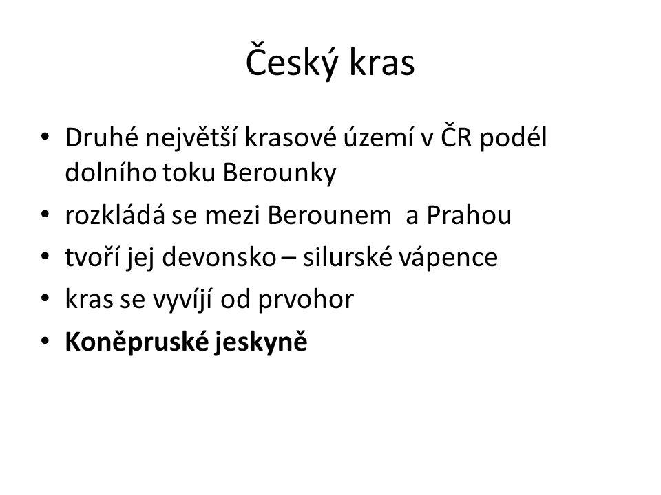 Český kras Druhé největší krasové území v ČR podél dolního toku Berounky rozkládá se mezi Berounem a Prahou tvoří jej devonsko – silurské vápence kras se vyvíjí od prvohor Koněpruské jeskyně