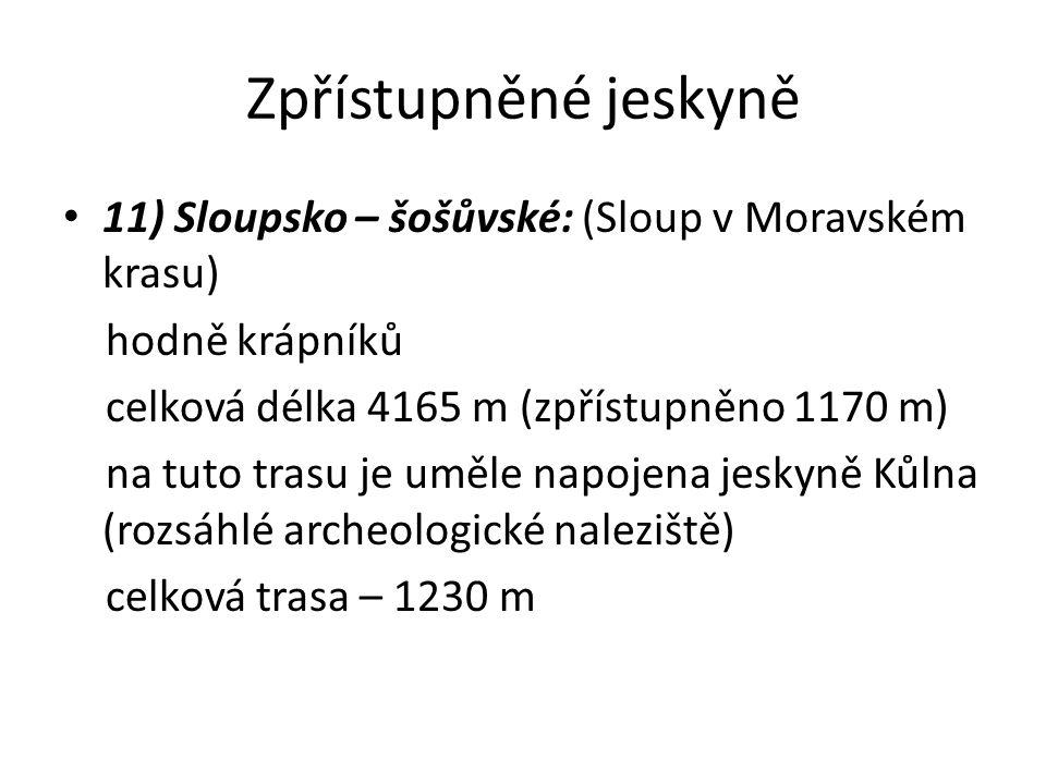 Zpřístupněné jeskyně 11) Sloupsko – šošůvské: (Sloup v Moravském krasu) hodně krápníků celková délka 4165 m (zpřístupněno 1170 m) na tuto trasu je uměle napojena jeskyně Kůlna (rozsáhlé archeologické naleziště) celková trasa – 1230 m