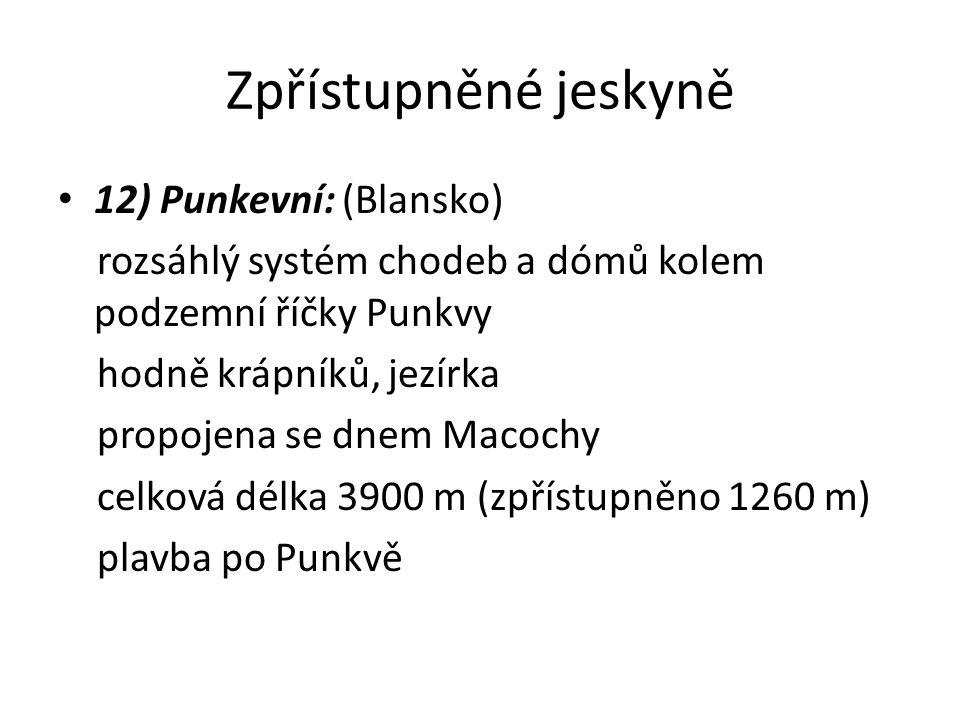 Zpřístupněné jeskyně 12) Punkevní: (Blansko) rozsáhlý systém chodeb a dómů kolem podzemní říčky Punkvy hodně krápníků, jezírka propojena se dnem Macochy celková délka 3900 m (zpřístupněno 1260 m) plavba po Punkvě
