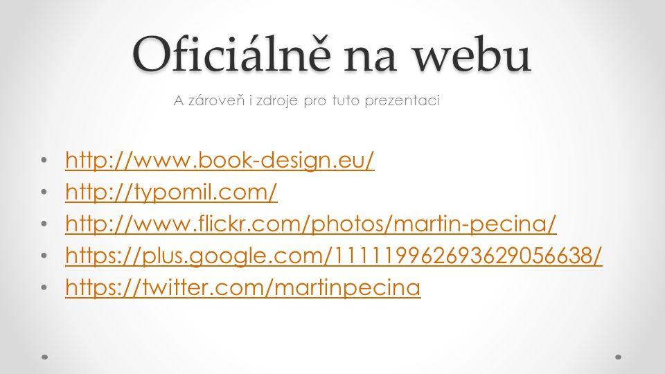 Oficiálně na webu A zároveň i zdroje pro tuto prezentaci http://www.book-design.eu/ http://typomil.com/ http://www.flickr.com/photos/martin-pecina/ https://plus.google.com/111119962693629056638/ https://twitter.com/martinpecina