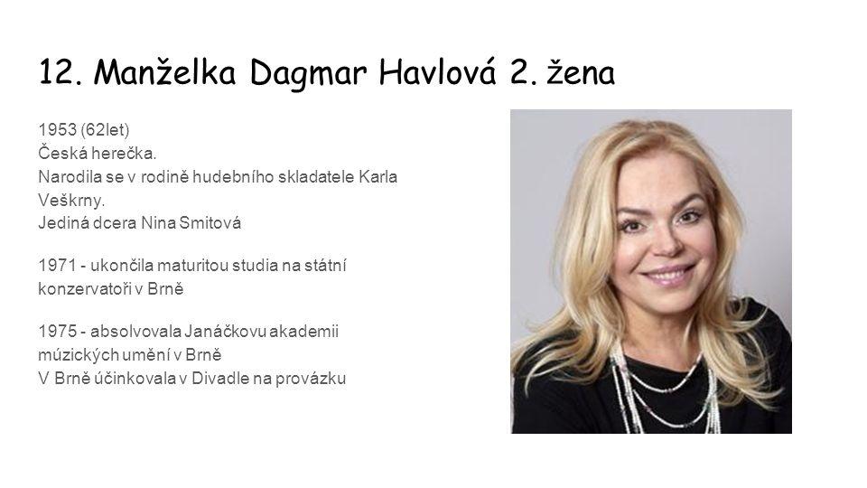 12. Manželka Dagmar Havlová 2. ž ena 1953 (62let) Česká herečka. Narodila se v rodině hudebního skladatele Karla Veškrny. Jediná dcera Nina Smitová 19