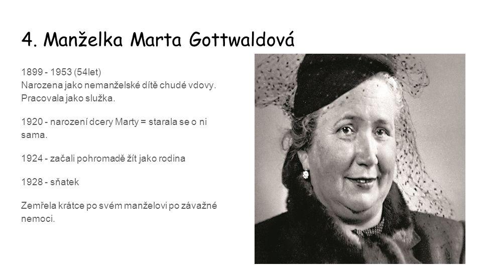 4. Manželka Marta Gottwaldová 1899 - 1953 (54let) Narozena jako nemanželské dítě chudé vdovy. Pracovala jako služka. 1920 - narození dcery Marty = sta