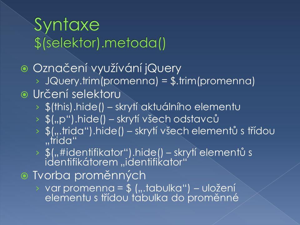 """ Označení využívání jQuery › JQuery.trim(promenna) = $.trim(promenna)  Určení selektoru › $(this).hide() – skrytí aktuálního elementu › $(""""p ).hide() – skrytí všech odstavců › $("""".trida ).hide() – skrytí všech elementů s třídou """"trida › $(""""#identifikator ).hide() – skrytí elementů s identifikátorem """"identifikator  Tvorba proměnných › var promenna = $ ("""".tabulka ) – uložení elementu s třídou tabulka do proměnné"""