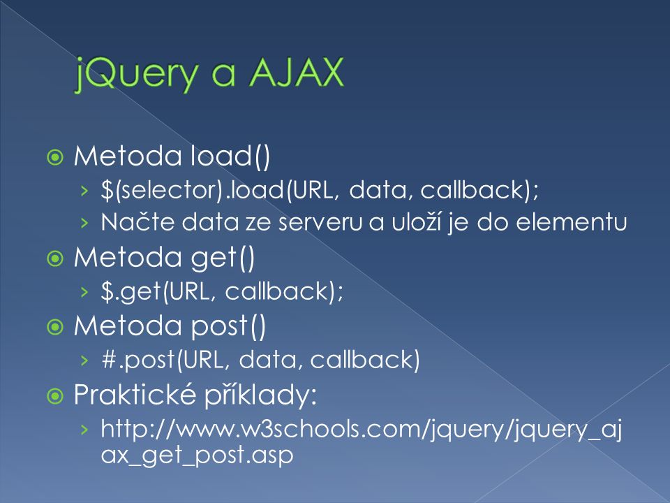  Metoda load() › $(selector).load(URL, data, callback); › Načte data ze serveru a uloží je do elementu  Metoda get() › $.get(URL, callback);  Metod