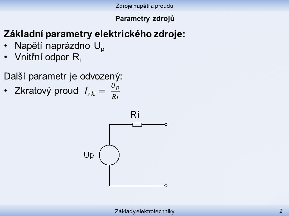 Zdroje napětí a proudu Základy elektrotechniky 3 Každý zdroj v sobě obsahuje ideální zdroj o napětí U p vnitřní odpor R i