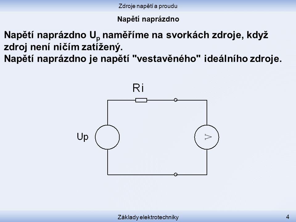 Zdroje napětí a proudu Základy elektrotechniky 4 Napětí naprázdno U p naměříme na svorkách zdroje, když zdroj není ničím zatížený.