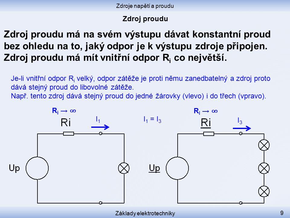 Zdroje napětí a proudu Základy elektrotechniky 9 Zdroj proudu má na svém výstupu dávat konstantní proud bez ohledu na to, jaký odpor je k výstupu zdroje připojen.
