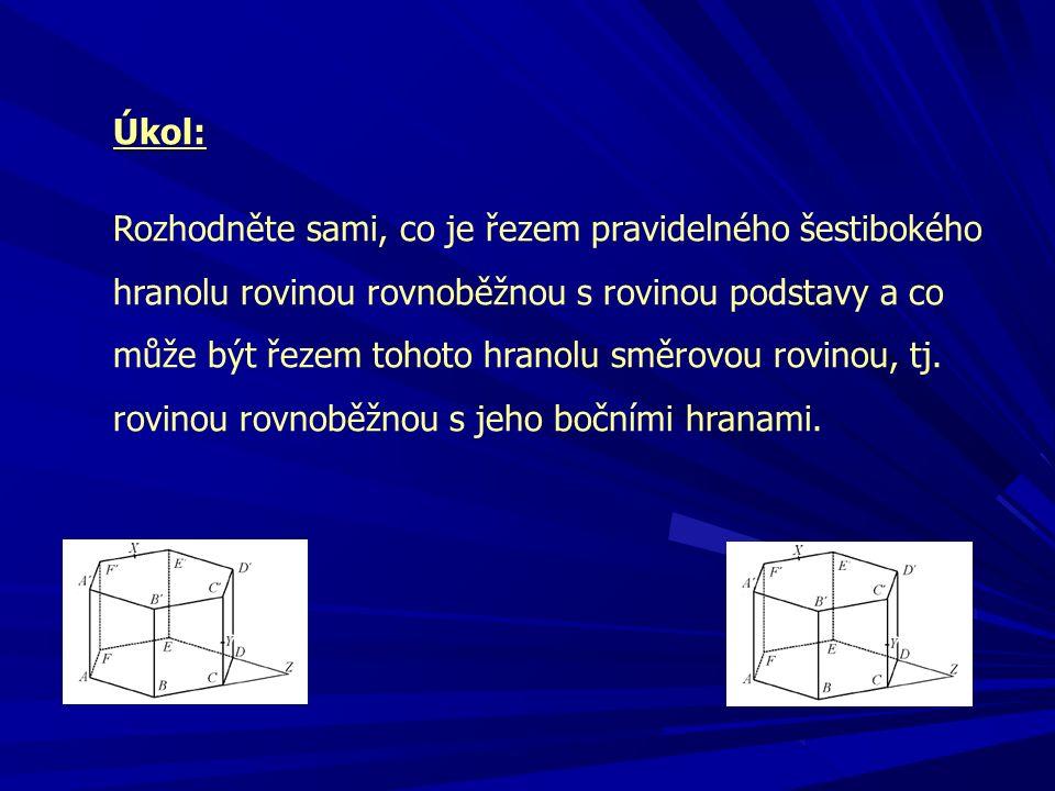 Úkol: Rozhodněte sami, co je řezem pravidelného šestibokého hranolu rovinou rovnoběžnou s rovinou podstavy a co může být řezem tohoto hranolu směrovou rovinou, tj.