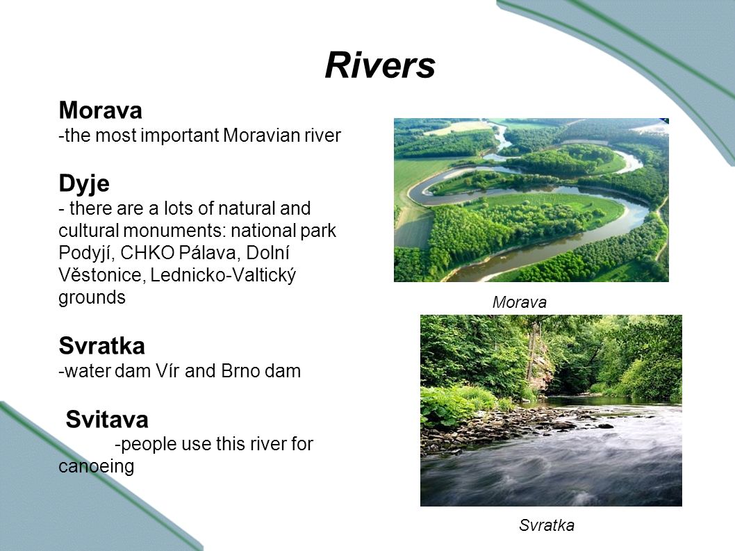 Dams Brno dam - lies on the river Svratka - it was built in 1936-1940 - international fireworks festival Ignis Brunensis Vranov dam - on the river Dyje - used primarily for recreations Nové Mlýny - is formed of 3 lakes: Mušovská, Věstonická, Novomlýská - recreation Brno dam Vranov dam